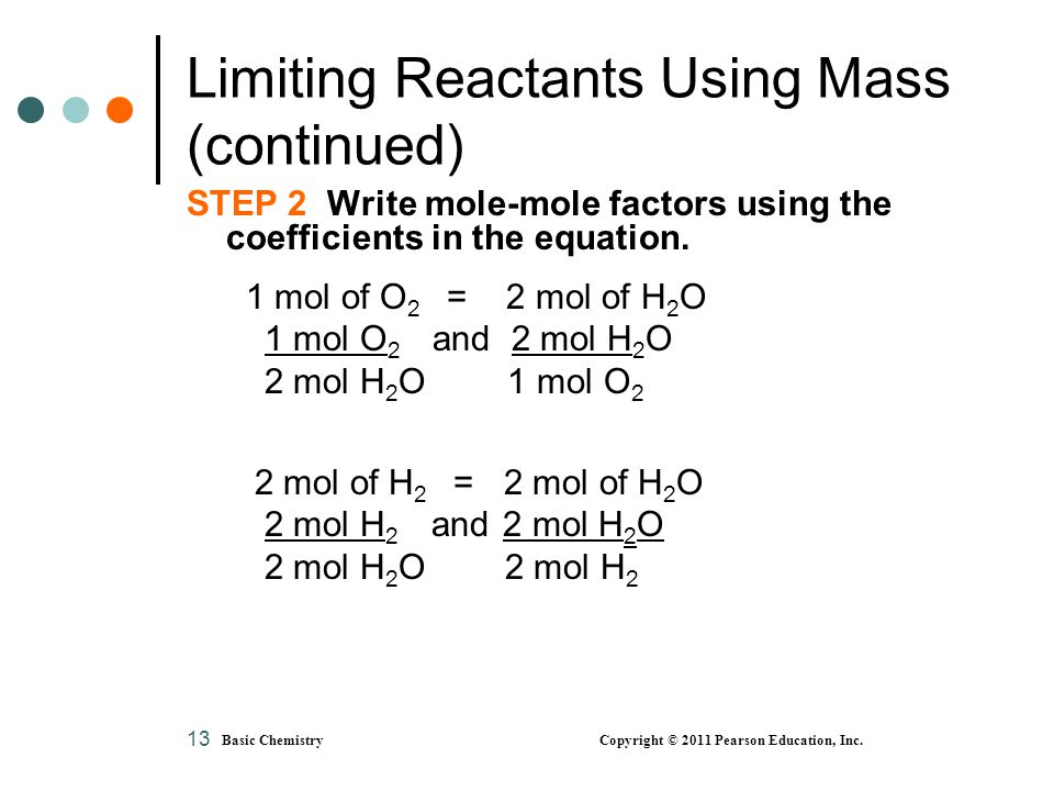 Basic Chemistry Copyright © 2011 Pearson Education, Inc. 13 Limiting Reactants Using Mass (continued) STEP 2 Write mole-mole factors using the coeffic