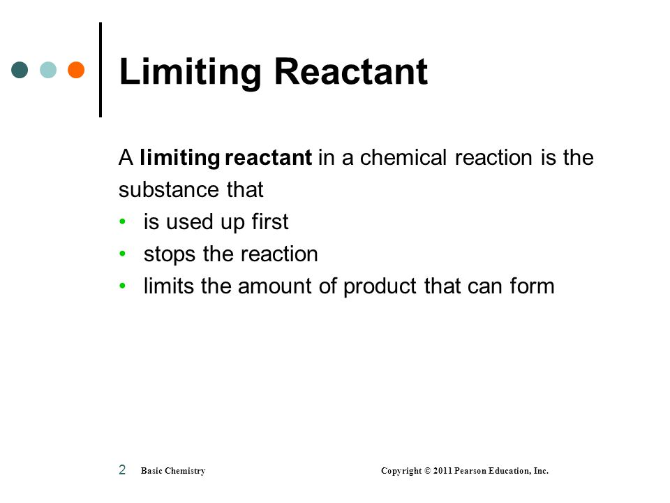 Basic Chemistry Copyright © 2011 Pearson Education, Inc. 2 Limiting Reactant A limiting reactant in a chemical reaction is the substance that is used