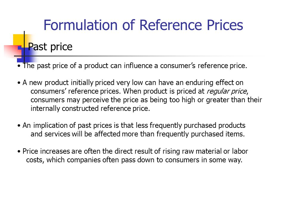 Formulation of Reference Prices Past price The past price of a product can influence a consumer's reference price. A new product initially priced very