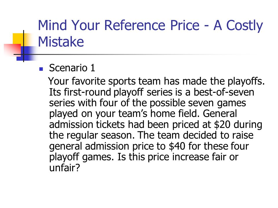 Mind Your Reference Price - A Costly Mistake Scenario 1 Your favorite sports team has made the playoffs. Its first-round playoff series is a best-of-s
