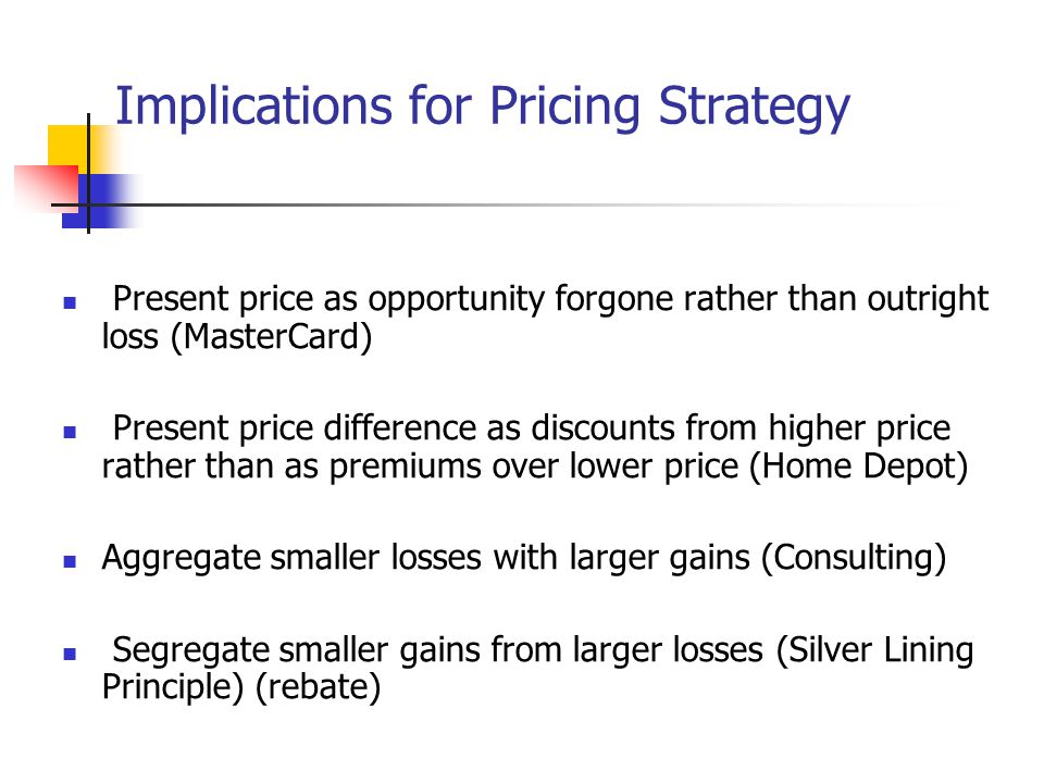 Implications for Pricing Strategy Present price as opportunity forgone rather than outright loss (MasterCard) Present price difference as discounts fr