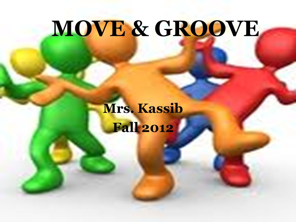 MOVE & GROOVE Mrs. Kassib Fall 2012