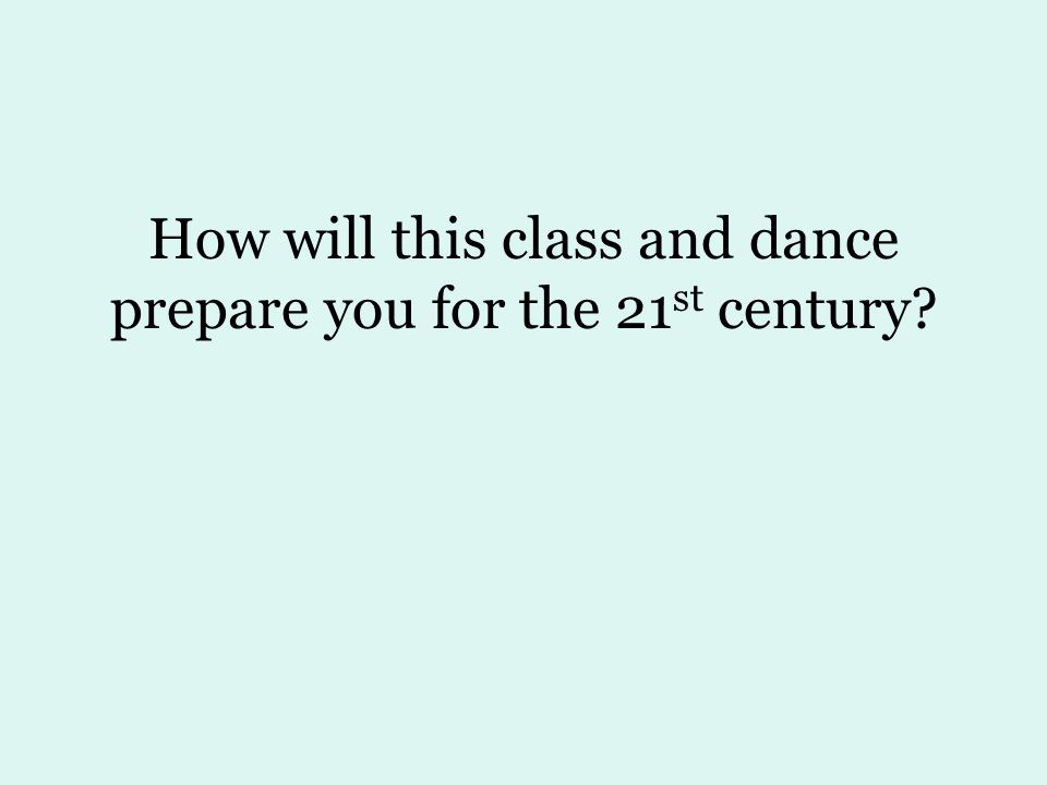 How will this class and dance prepare you for the 21 st century?