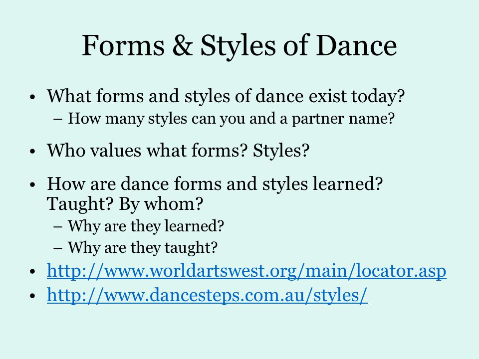 Forms & Styles of Dance What forms and styles of dance exist today? –How many styles can you and a partner name? Who values what forms? Styles? How ar