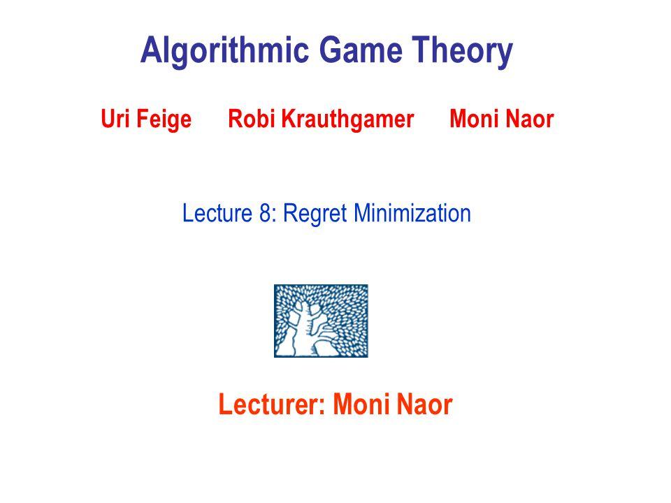 Lecturer: Moni Naor Algorithmic Game Theory Uri Feige Robi Krauthgamer Moni Naor Lecture 8: Regret Minimization