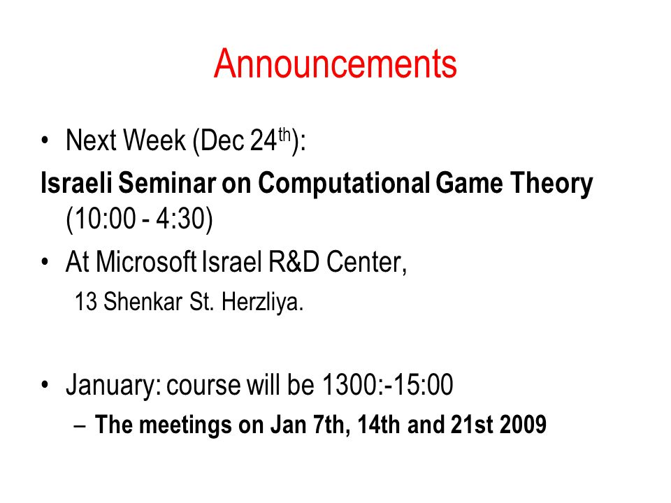 Announcements Next Week (Dec 24 th ): Israeli Seminar on Computational Game Theory (10:00 - 4:30) At Microsoft Israel R&D Center, 13 Shenkar St. Herzl