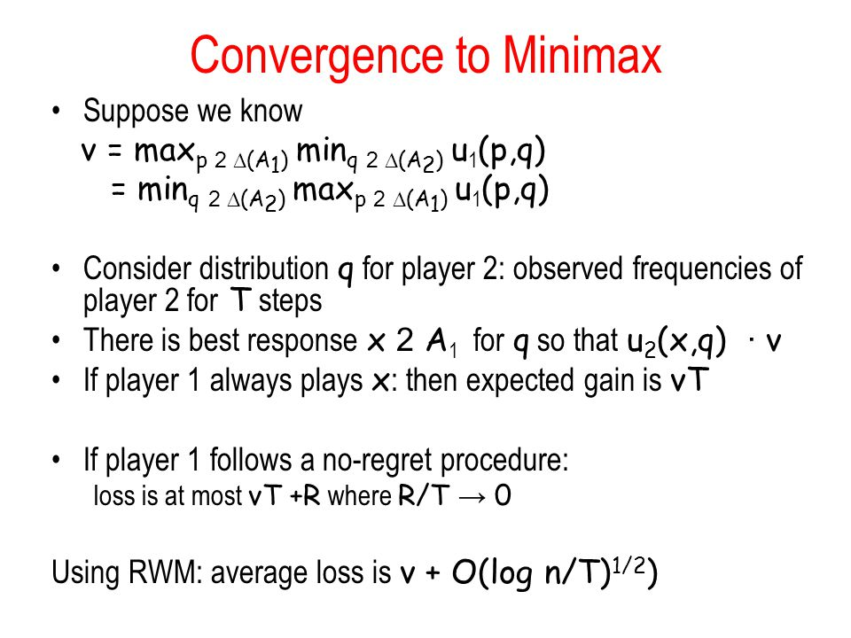 Convergence to Minimax Suppose we know v = max p 2  (A 1 ) min q 2  (A 2 ) u 1 (p,q) = min q 2  (A 2 ) max p 2  (A 1 ) u 1 (p,q) Consider distribution q for player 2: observed frequencies of player 2 for T steps There is best response x 2 A 1 for q so that u 2 (x,q) · v If player 1 always plays x : then expected gain is vT If player 1 follows a no-regret procedure: loss is at most vT +R where R/T → 0 Using RWM: average loss is v + O(log n/T) 1/2 )