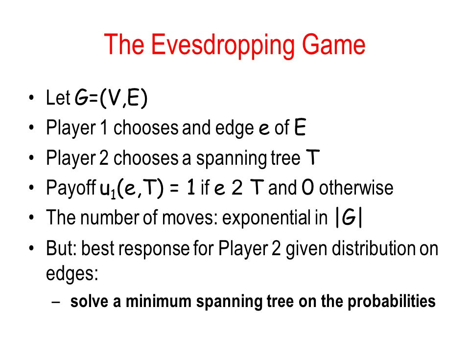 The Evesdropping Game Let G=(V,E) Player 1 chooses and edge e of E Player 2 chooses a spanning tree T Payoff u 1 (e,T) = 1 if e 2 T and 0 otherwise Th