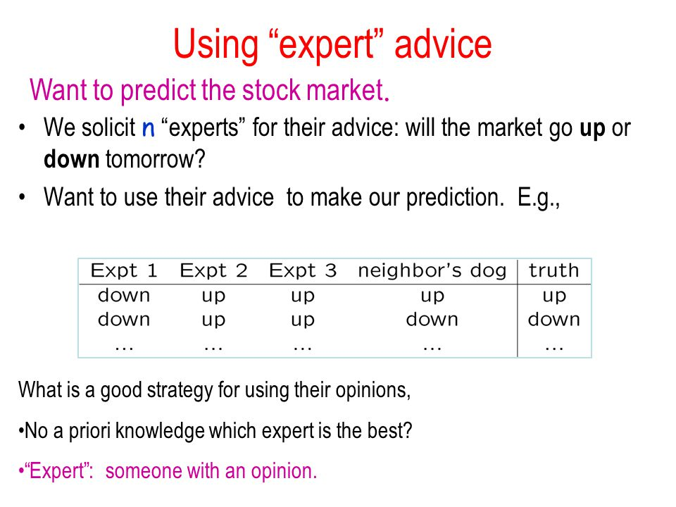 Using expert advice We solicit n experts for their advice: will the market go up or down tomorrow.