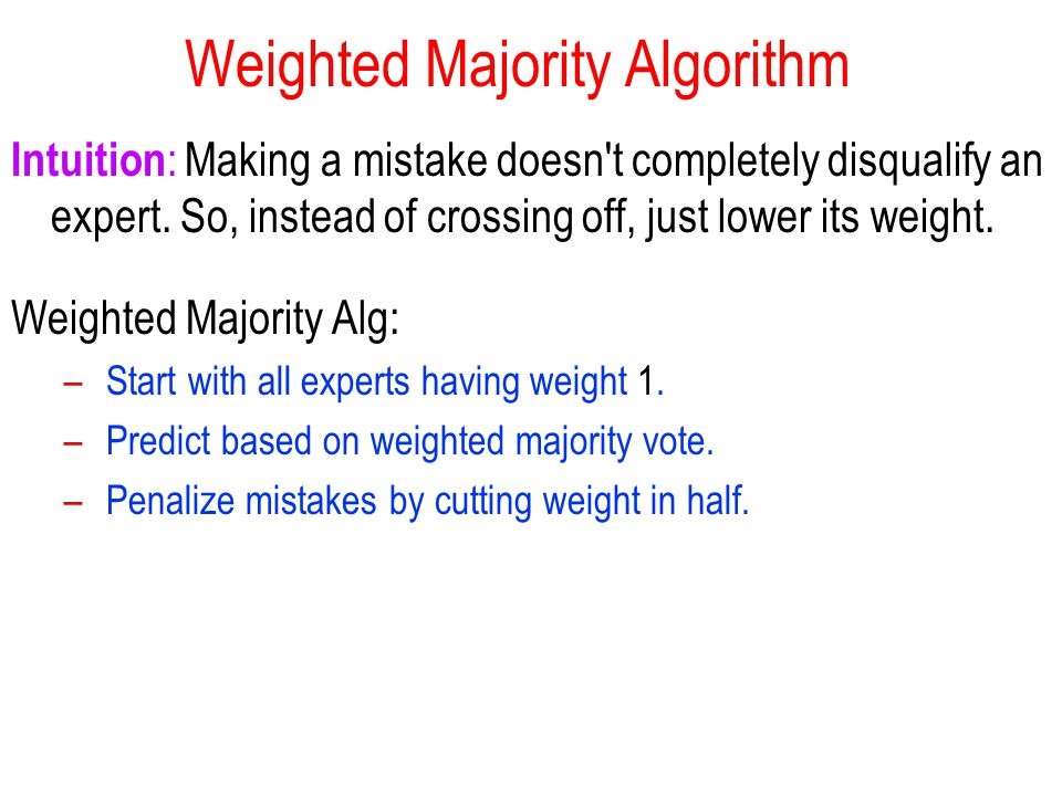 Weighted Majority Algorithm Intuition : Making a mistake doesn t completely disqualify an expert.