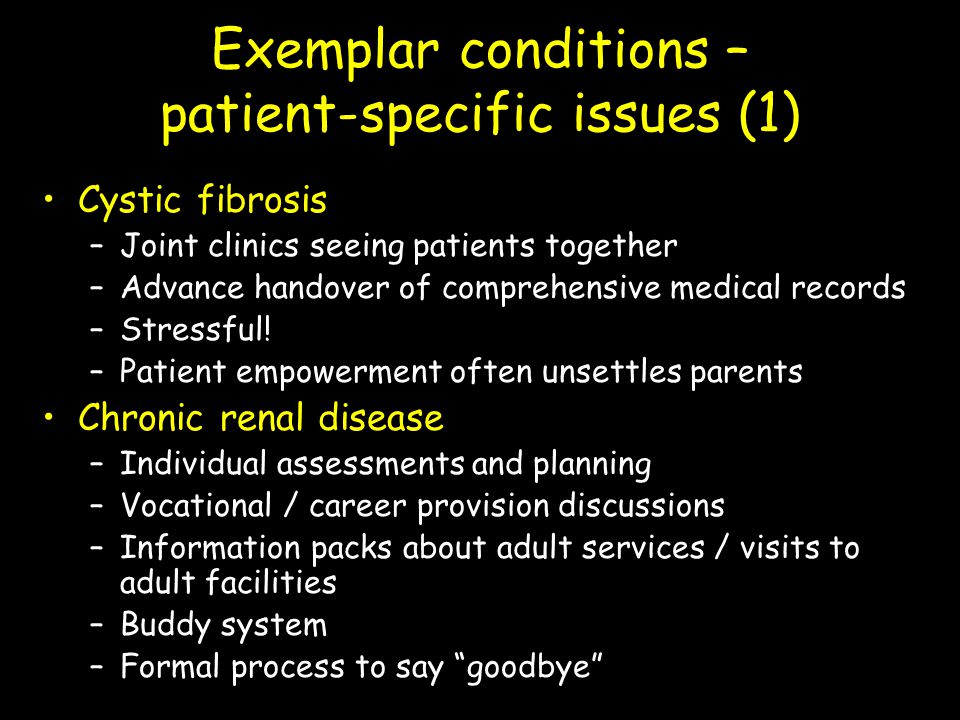 Exemplar conditions – patient-specific issues (1) Cystic fibrosis –Joint clinics seeing patients together –Advance handover of comprehensive medical r