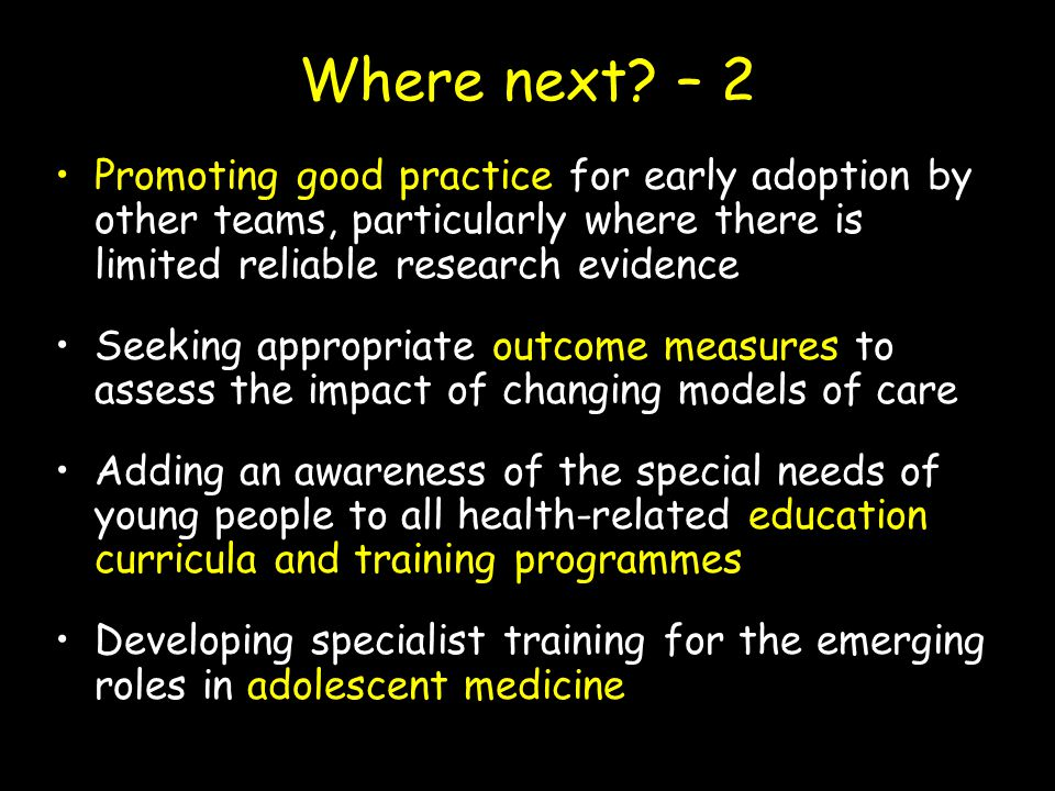 Where next? – 2 Promoting good practice for early adoption by other teams, particularly where there is limited reliable research evidence Seeking appr