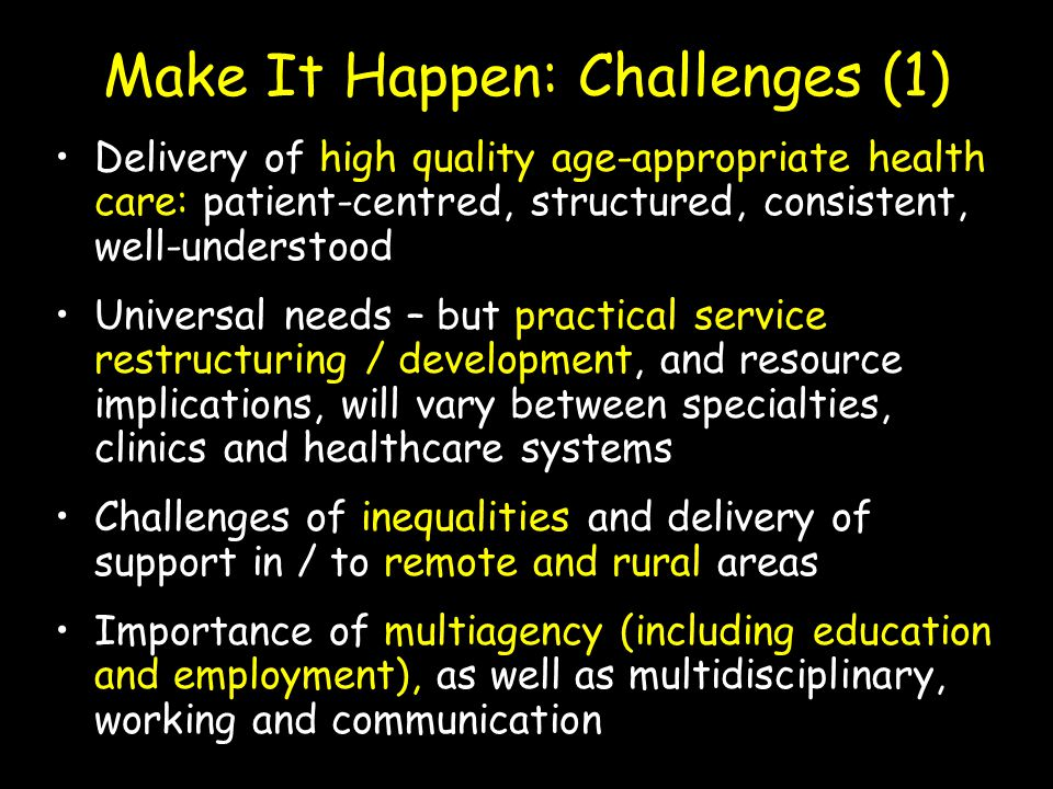 Make It Happen: Challenges (1) Delivery of high quality age-appropriate health care: patient-centred, structured, consistent, well-understood Universa
