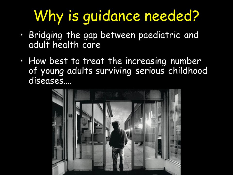 Why is guidance needed? Bridging the gap between paediatric and adult health care How best to treat the increasing number of young adults surviving se