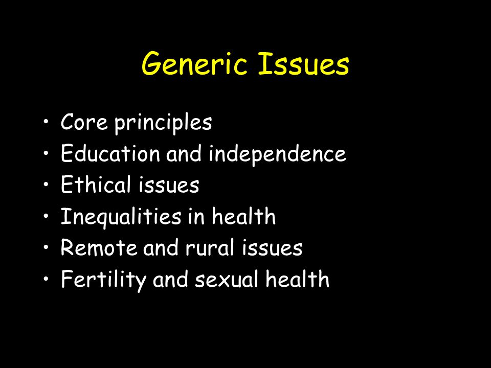 Generic Issues Core principles Education and independence Ethical issues Inequalities in health Remote and rural issues Fertility and sexual health