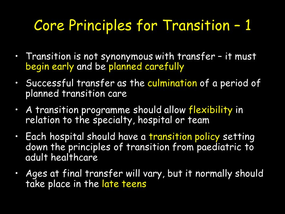 Core Principles for Transition – 1 Transition is not synonymous with transfer – it must begin early and be planned carefully Successful transfer as th