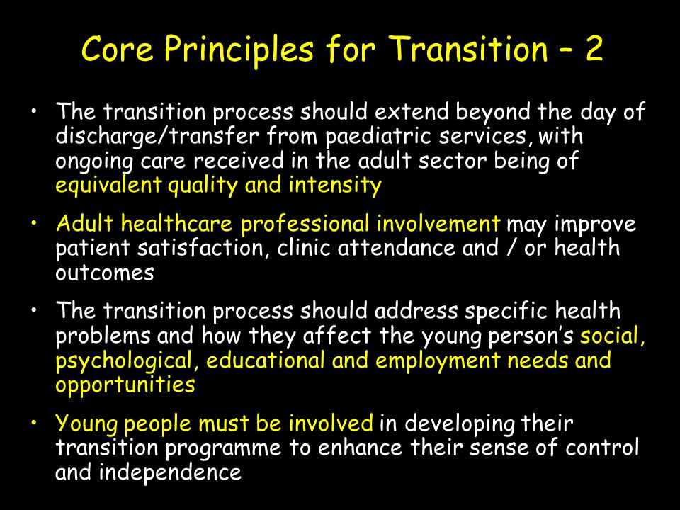 Core Principles for Transition – 2 The transition process should extend beyond the day of discharge/transfer from paediatric services, with ongoing ca