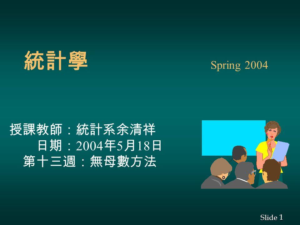 1 1 Slide 統計學 Spring 2004 授課教師:統計系余清祥 日期: 2004 年 5 月 18 日 第十三週:無母數方法
