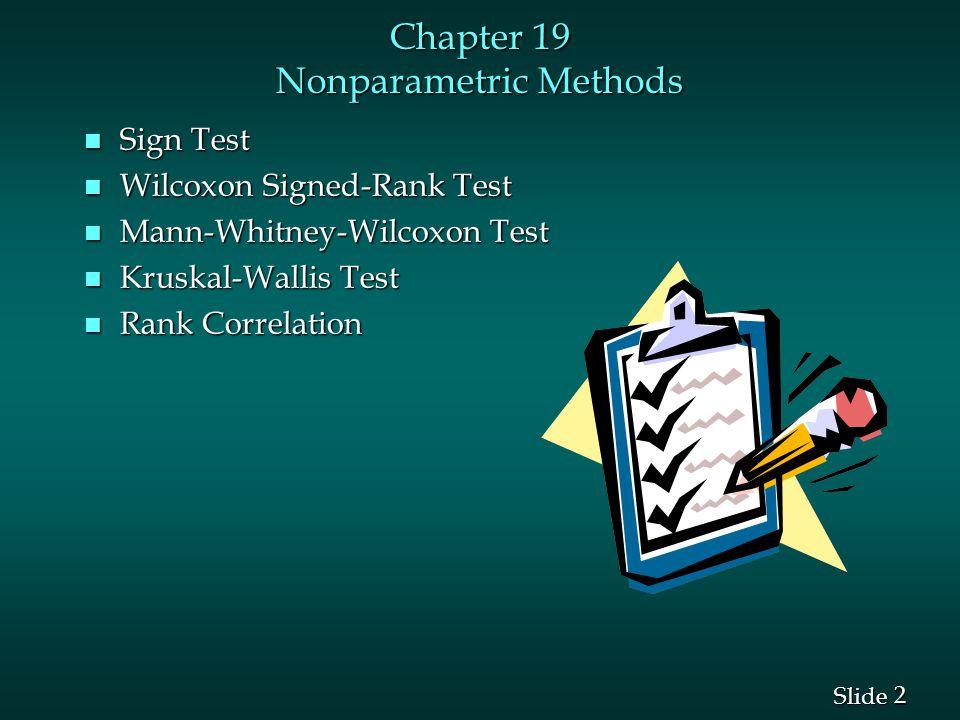 2 2 Slide Chapter 19 Nonparametric Methods n Sign Test n Wilcoxon Signed-Rank Test n Mann-Whitney-Wilcoxon Test n Kruskal-Wallis Test n Rank Correlation