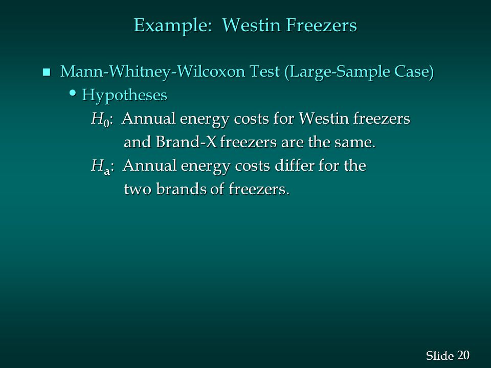 20 Slide Example: Westin Freezers n Mann-Whitney-Wilcoxon Test (Large-Sample Case) Hypotheses Hypotheses H 0 : Annual energy costs for Westin freezers and Brand-X freezers are the same.