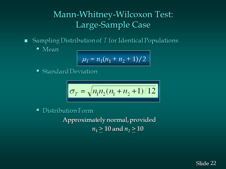 22 Slide Mann-Whitney-Wilcoxon Test: Large-Sample Case n Sampling Distribution of T for Identical Populations Mean Mean  T = n 1 ( n 1 + n 2 + 1)/2  T = n 1 ( n 1 + n 2 + 1)/2 Standard Deviation Standard Deviation Distribution Form Distribution Form Approximately normal, provided Approximately normal, provided n 1 > 10 and n 2 > 10