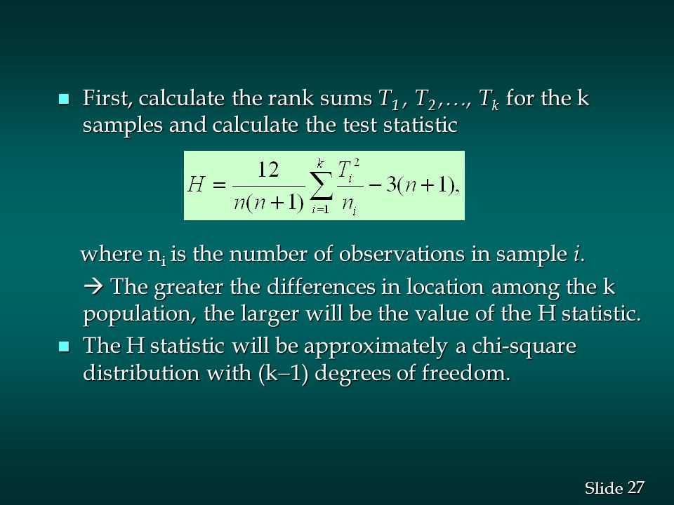 27 Slide n First, calculate the rank sums T 1, T 2, , T k for the k samples and calculate the test statistic where n i is the number of observations in sample i.