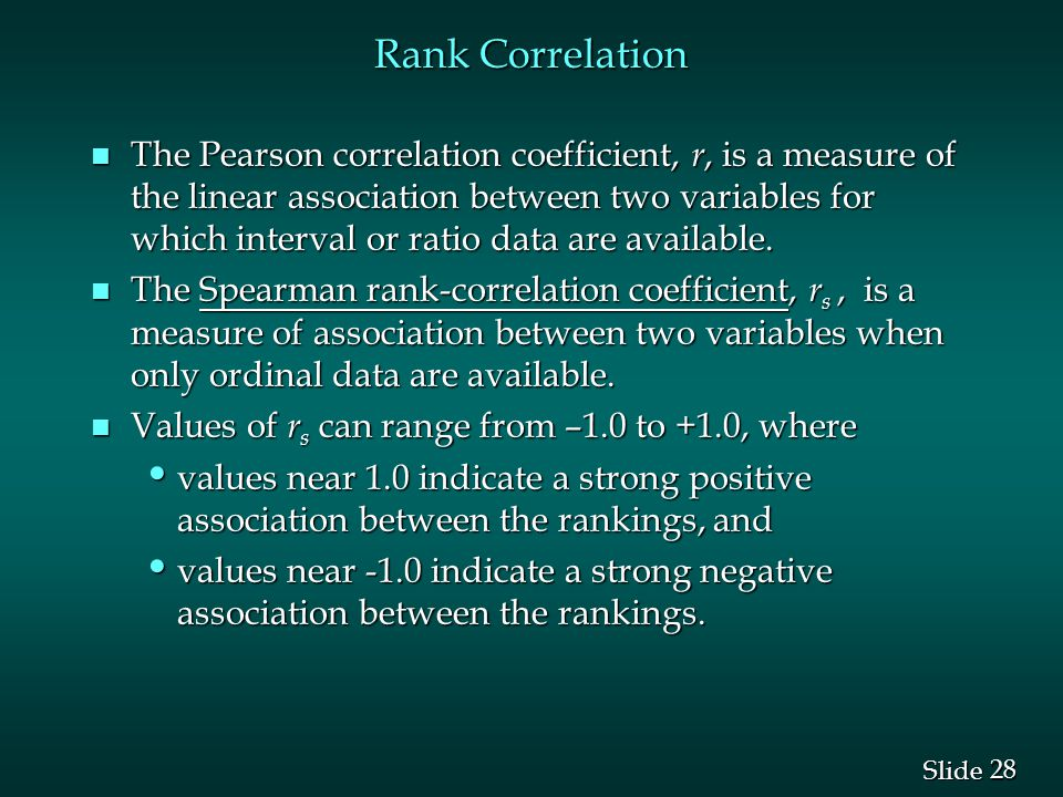 28 Slide Rank Correlation n The Pearson correlation coefficient, r, is a measure of the linear association between two variables for which interval or
