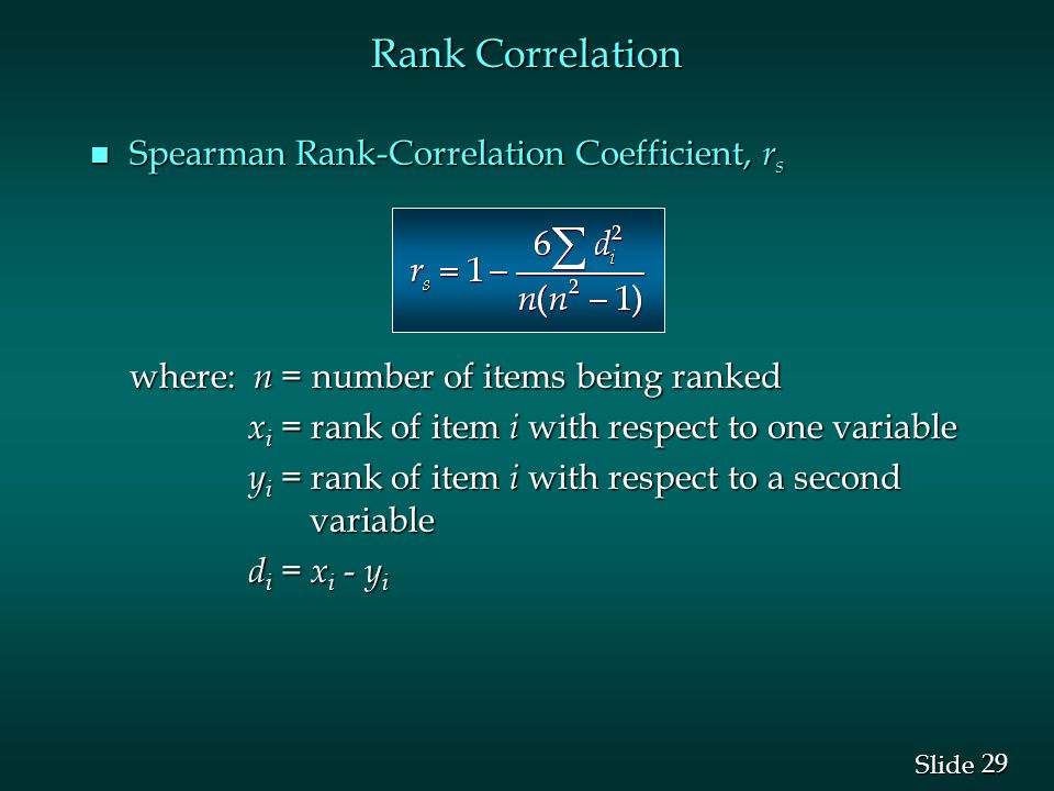 29 Slide Rank Correlation n Spearman Rank-Correlation Coefficient, r s where: n = number of items being ranked x i = rank of item i with respect to one variable x i = rank of item i with respect to one variable y i = rank of item i with respect to a second variable y i = rank of item i with respect to a second variable d i = x i - y i d i = x i - y i