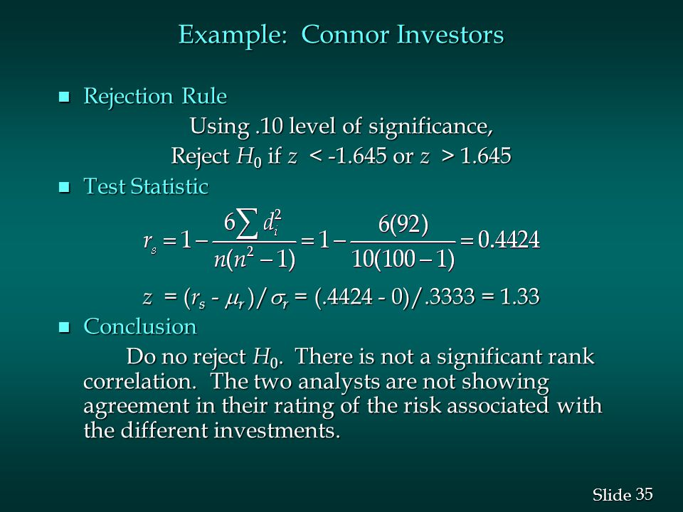 35 Slide Example: Connor Investors n Rejection Rule Using.10 level of significance, Reject H 0 if z 1.645 n Test Statistic z = ( r s -  r )/  r = (.