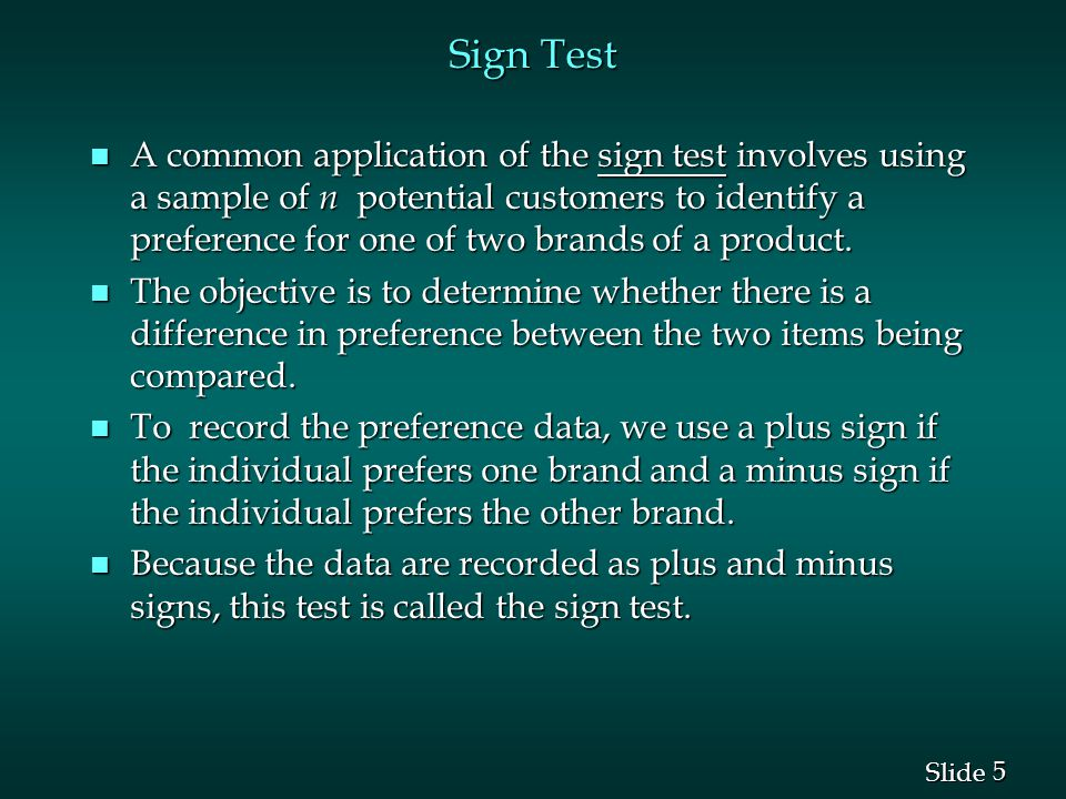 5 5 Slide Sign Test n A common application of the sign test involves using a sample of n potential customers to identify a preference for one of two brands of a product.