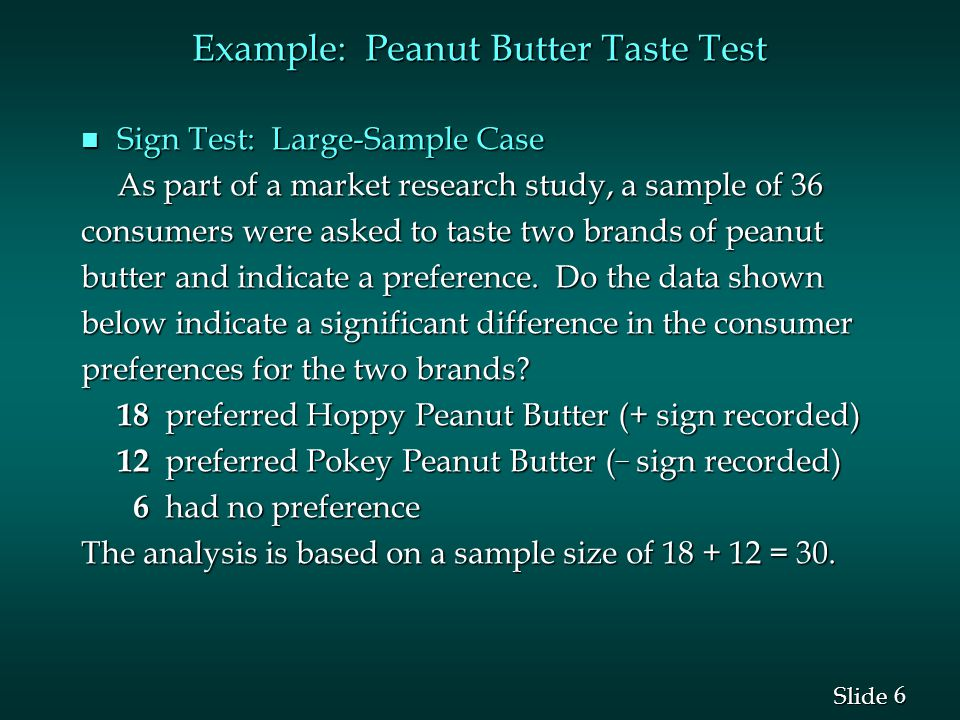 6 6 Slide Example: Peanut Butter Taste Test n Sign Test: Large-Sample Case As part of a market research study, a sample of 36 consumers were asked to taste two brands of peanut butter and indicate a preference.