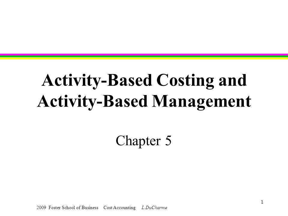 2009 Foster School of Business Cost Accounting L.DuCharme 1 Activity-Based Costing and Activity-Based Management Chapter 5