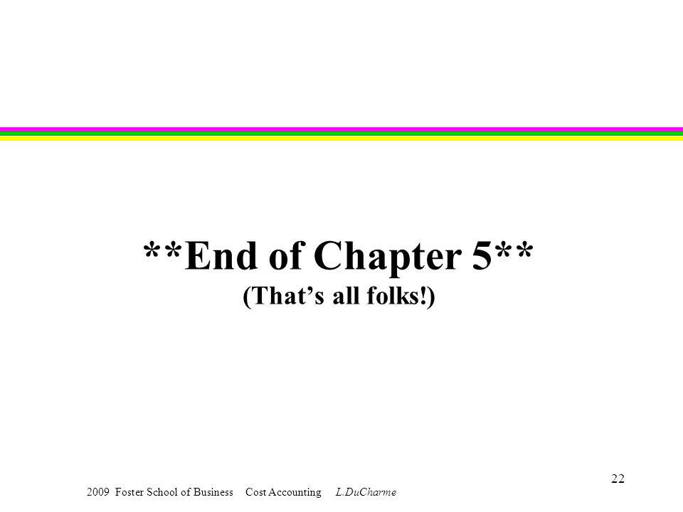 2009 Foster School of Business Cost Accounting L.DuCharme 22 **End of Chapter 5** (That's all folks!)