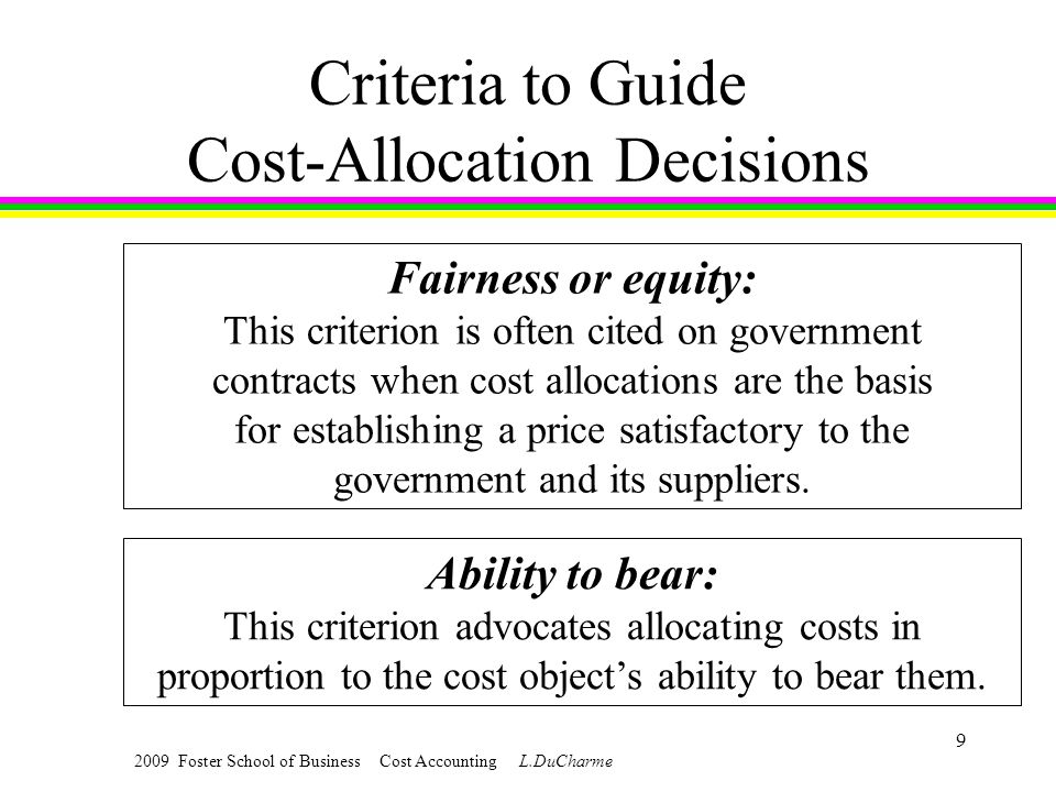 2009 Foster School of Business Cost Accounting L.DuCharme 9 Criteria to Guide Cost-Allocation Decisions Fairness or equity: This criterion is often cited on government contracts when cost allocations are the basis for establishing a price satisfactory to the government and its suppliers.