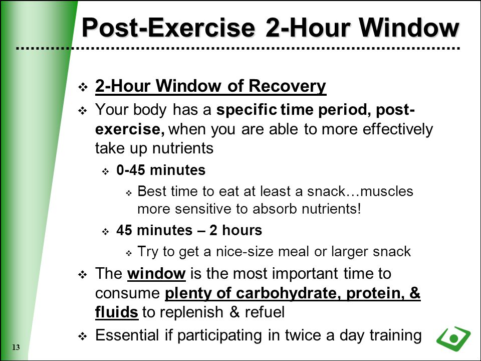 13 Post-Exercise 2-Hour Window  2-Hour Window of Recovery  Your body has a specific time period, post- exercise, when you are able to more effectively take up nutrients  0-45 minutes  Best time to eat at least a snack…muscles more sensitive to absorb nutrients.