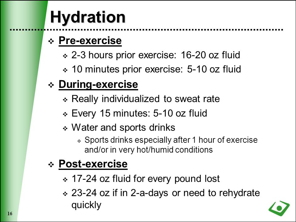 16 Hydration  Pre-exercise  2-3 hours prior exercise: 16-20 oz fluid  10 minutes prior exercise: 5-10 oz fluid  During-exercise  Really individualized to sweat rate  Every 15 minutes: 5-10 oz fluid  Water and sports drinks  Sports drinks especially after 1 hour of exercise and/or in very hot/humid conditions  Post-exercise  17-24 oz fluid for every pound lost  23-24 oz if in 2-a-days or need to rehydrate quickly