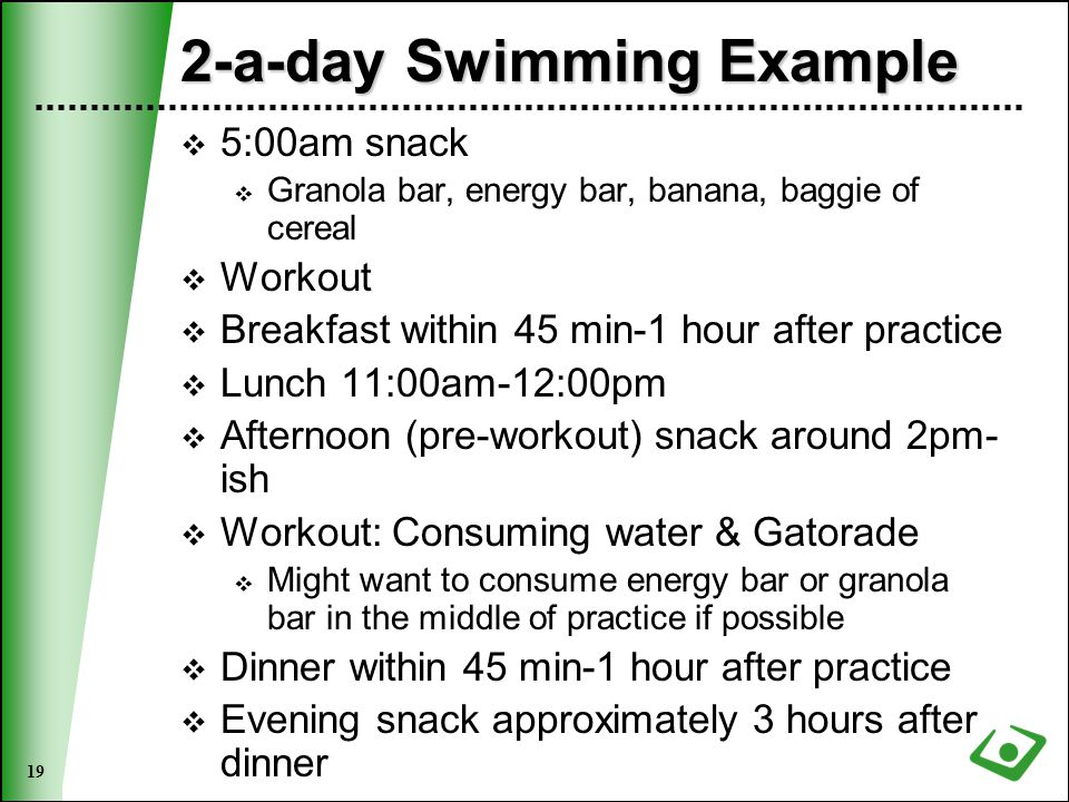 19 2-a-day Swimming Example  5:00am snack  Granola bar, energy bar, banana, baggie of cereal  Workout  Breakfast within 45 min-1 hour after practice  Lunch 11:00am-12:00pm  Afternoon (pre-workout) snack around 2pm- ish  Workout: Consuming water & Gatorade  Might want to consume energy bar or granola bar in the middle of practice if possible  Dinner within 45 min-1 hour after practice  Evening snack approximately 3 hours after dinner