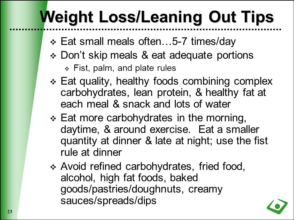 23 Weight Loss/Leaning Out Tips  Eat small meals often…5-7 times/day  Don't skip meals & eat adequate portions  Fist, palm, and plate rules  Eat quality, healthy foods combining complex carbohydrates, lean protein, & healthy fat at each meal & snack and lots of water  Eat more carbohydrates in the morning, daytime, & around exercise.