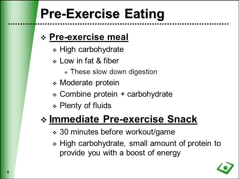 8 Pre-Exercise Eating  Pre-exercise meal  High carbohydrate  Low in fat & fiber  These slow down digestion  Moderate protein  Combine protein + carbohydrate  Plenty of fluids  Immediate Pre-exercise Snack  30 minutes before workout/game  High carbohydrate, small amount of protein to provide you with a boost of energy