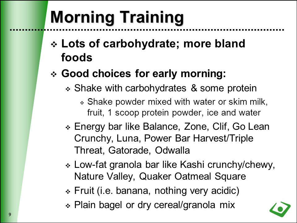 9 Morning Training  Lots of carbohydrate; more bland foods  Good choices for early morning:  Shake with carbohydrates & some protein  Shake powder mixed with water or skim milk, fruit, 1 scoop protein powder, ice and water  Energy bar like Balance, Zone, Clif, Go Lean Crunchy, Luna, Power Bar Harvest/Triple Threat, Gatorade, Odwalla  Low-fat granola bar like Kashi crunchy/chewy, Nature Valley, Quaker Oatmeal Square  Fruit (i.e.