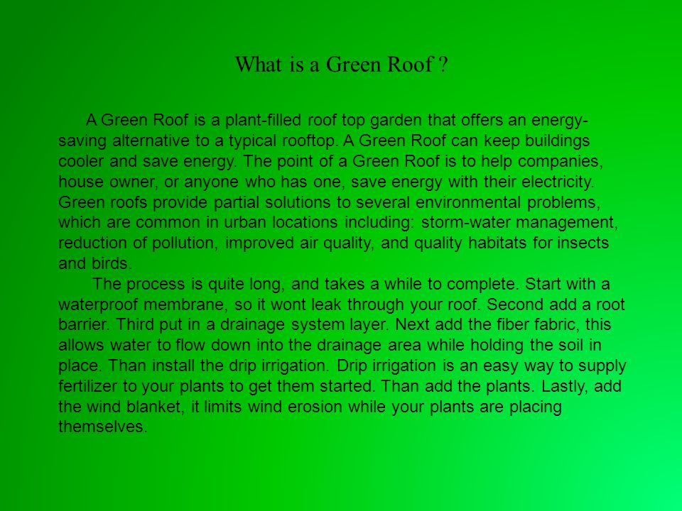 What is a Green Roof ? A Green Roof is a plant-filled roof top garden that offers an energy- saving alternative to a typical rooftop. A Green Roof can