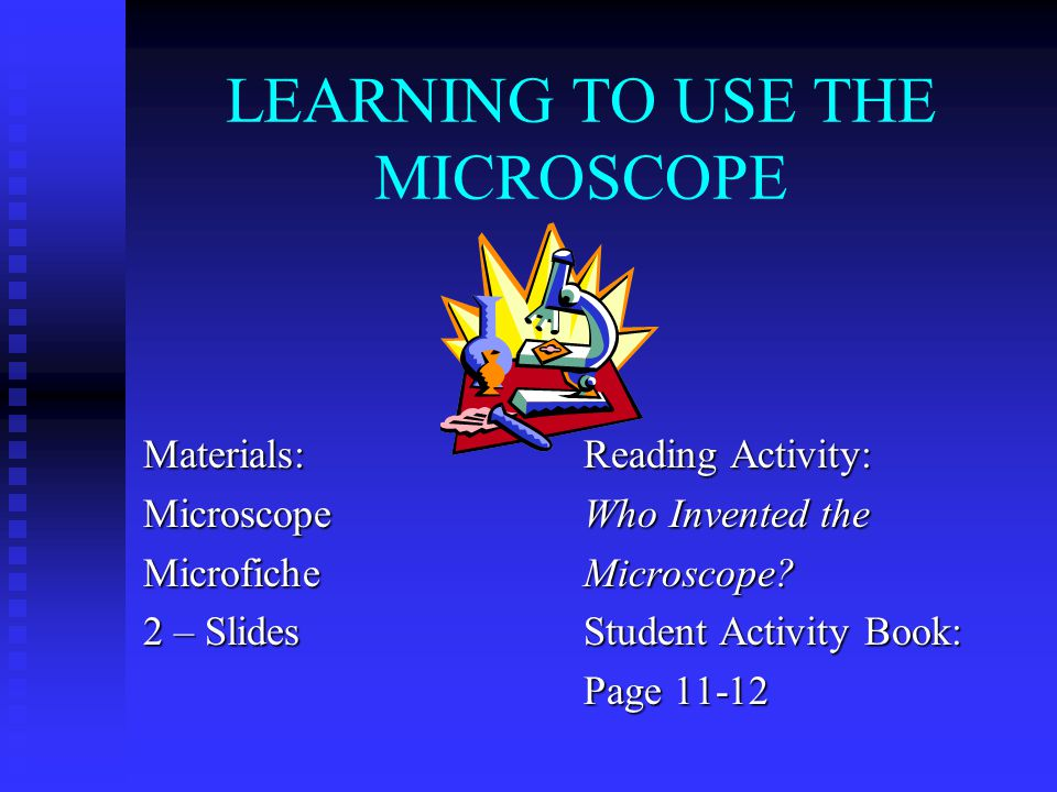 LEARNING TO USE THE MICROSCOPE Materials:MicroscopeMicrofiche 2 – Slides Reading Activity: Who Invented the Microscope.
