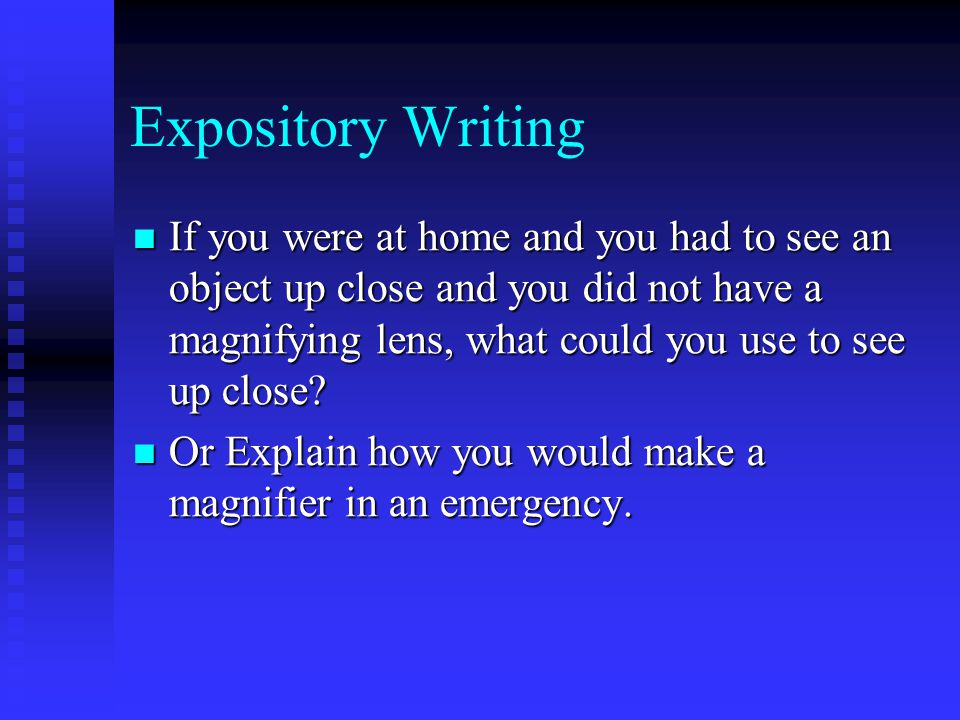 Expository Writing If you were at home and you had to see an object up close and you did not have a magnifying lens, what could you use to see up close.