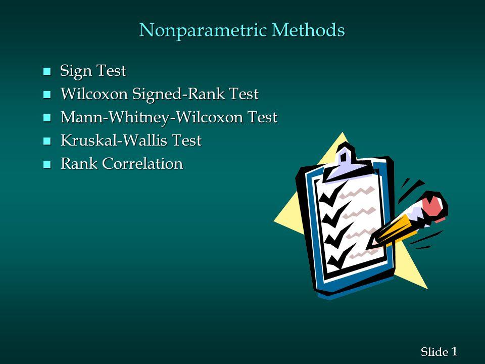 1 1 Slide Nonparametric Methods n Sign Test n Wilcoxon Signed-Rank Test n Mann-Whitney-Wilcoxon Test n Kruskal-Wallis Test n Rank Correlation