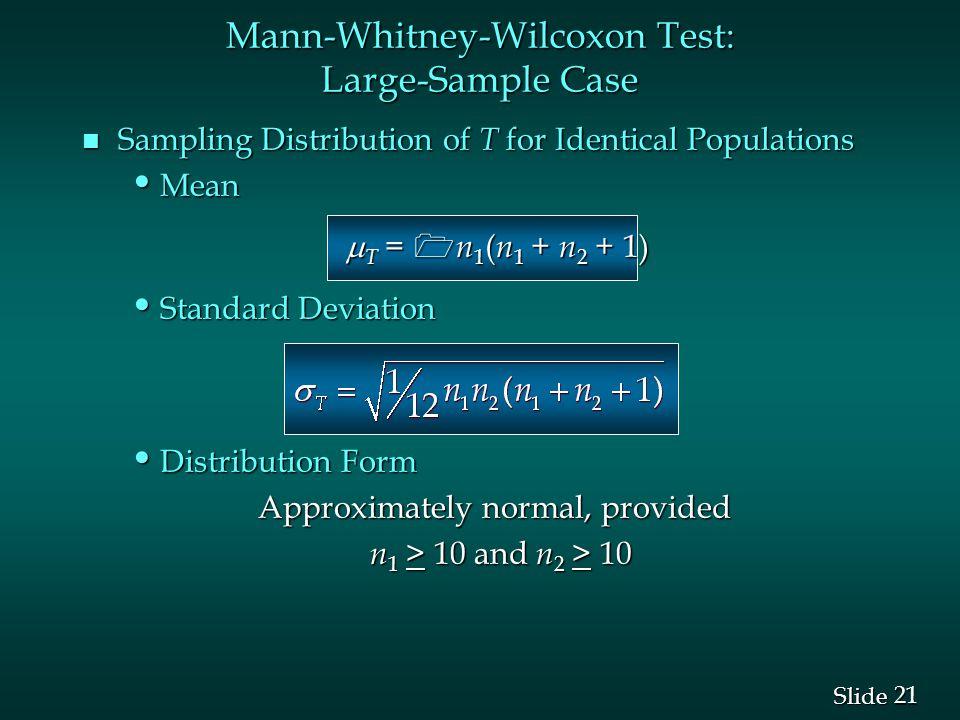 21 Slide n Sampling Distribution of T for Identical Populations Mean Mean  T = 1 n 1 ( n 1 + n 2 + 1)  T = 1 n 1 ( n 1 + n 2 + 1) Standard Deviation Standard Deviation Distribution Form Distribution Form Approximately normal, provided Approximately normal, provided n 1 > 10 and n 2 > 10 Mann-Whitney-Wilcoxon Test: Large-Sample Case