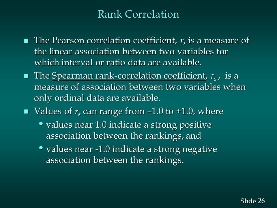 26 Slide Rank Correlation n The Pearson correlation coefficient, r, is a measure of the linear association between two variables for which interval or ratio data are available.