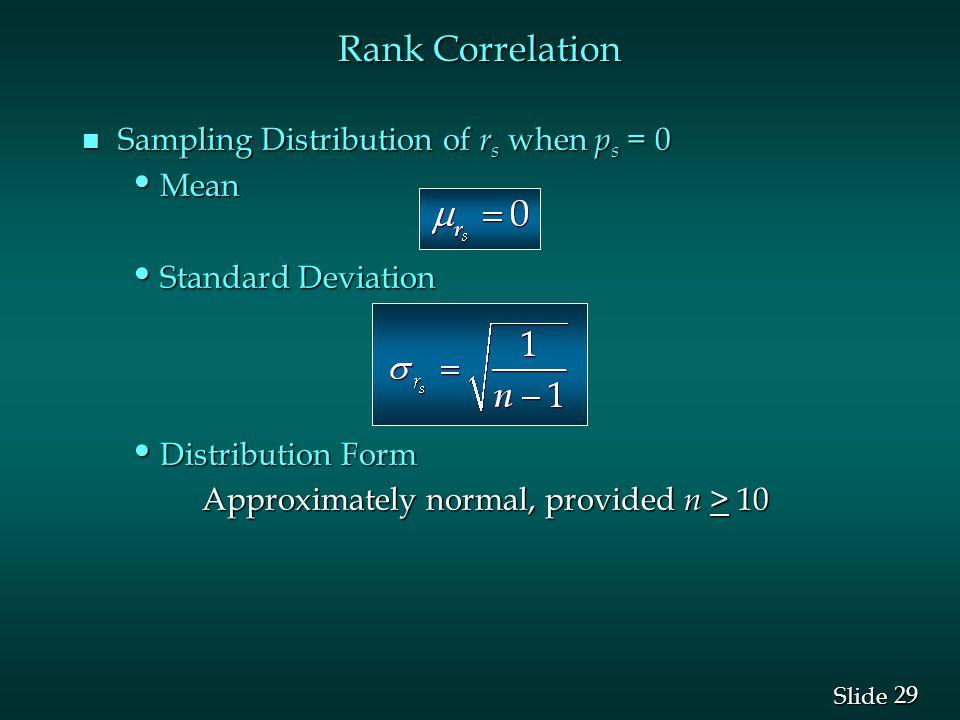 29 Slide n Sampling Distribution of r s when p s = 0 Mean Mean Standard Deviation Standard Deviation Distribution Form Distribution Form Approximately normal, provided n > 10 Approximately normal, provided n > 10 Rank Correlation