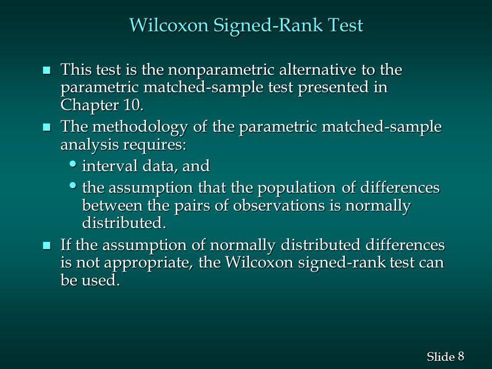 8 8 Slide Wilcoxon Signed-Rank Test n This test is the nonparametric alternative to the parametric matched-sample test presented in Chapter 10. n The