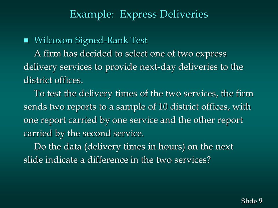 9 9 Slide Example: Express Deliveries n Wilcoxon Signed-Rank Test A firm has decided to select one of two express delivery services to provide next-da