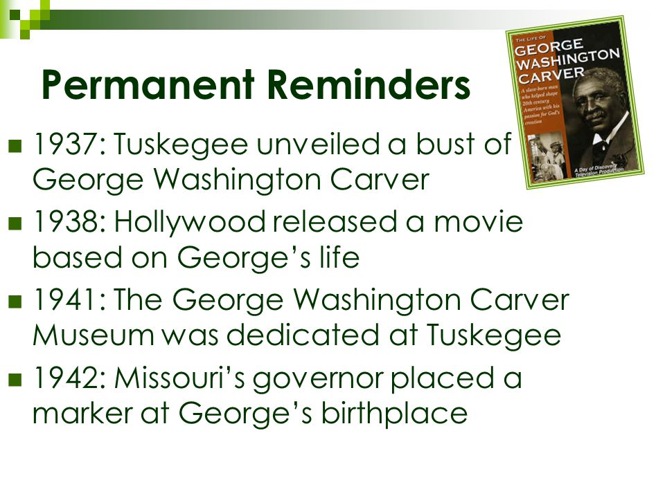Permanent Reminders 1937: Tuskegee unveiled a bust of George Washington Carver 1938: Hollywood released a movie based on George's life 1941: The George Washington Carver Museum was dedicated at Tuskegee 1942: Missouri's governor placed a marker at George's birthplace